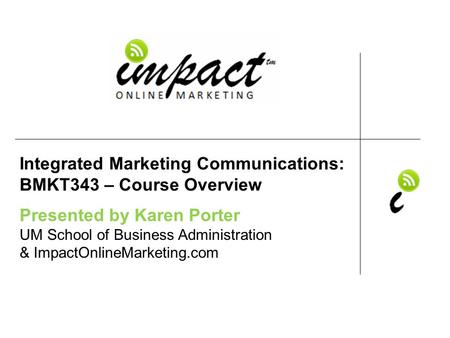 Presented by Karen Porter UM School of Business Administration & ImpactOnlineMarketing.com Integrated Marketing Communications: BMKT343 – Course Overview.