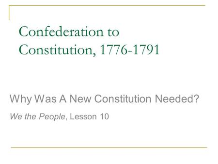 Confederation to Constitution, 1776-1791 Why Was A New Constitution Needed? We the People, Lesson 10.