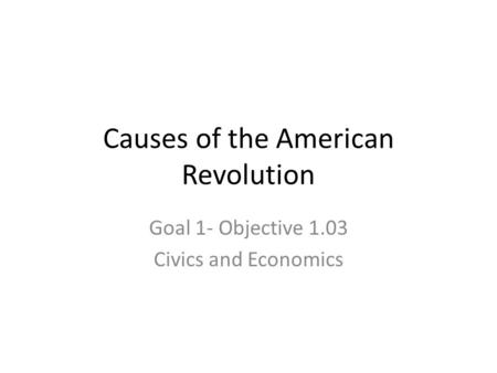 Causes of the American Revolution Goal 1- Objective 1.03 Civics and Economics.