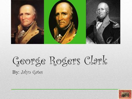 George Rogers Clark By: Jalyn Gates. Summary of his life George Rogers Clark was born in Albemarle County, Virginia on November 19, 1752.During the Revolutionary.