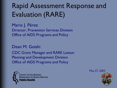 Rapid Assessment Response and Evaluation (RARE) Mario J. Pérez Director, Prevention Services Division Office of AIDS Programs and Policy Dean M. Goishi.