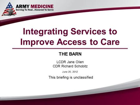 Integrating Services to Improve Access to Care THE BARN LCDR Jane Olien CDR Richard Schobitz This briefing is unclassified June 20, 2012.