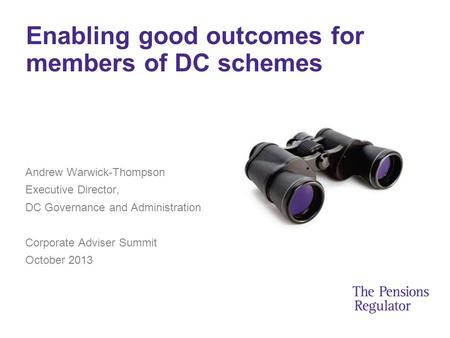 Enabling good outcomes for members of DC schemes Andrew Warwick-Thompson Executive Director, DC Governance and Administration Corporate Adviser Summit.