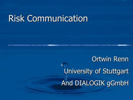 Risk Communication Ortwin Renn University of Stuttgart And DIALOGIK gGmbH Ortwin Renn University of Stuttgart And DIALOGIK gGmbH.