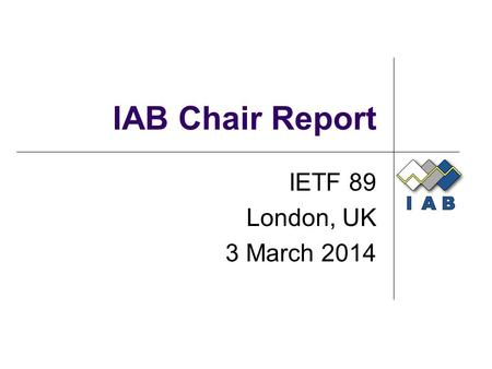 IAB Chair Report IETF 89 London, UK 3 March 2014.
