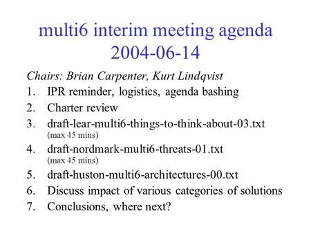 Multi6 interim meeting agenda 2004-06-14 Chairs: Brian Carpenter, Kurt Lindqvist 1.IPR reminder, logistics, agenda bashing 2.Charter review 3.draft-lear-multi6-things-to-think-about-03.txt.