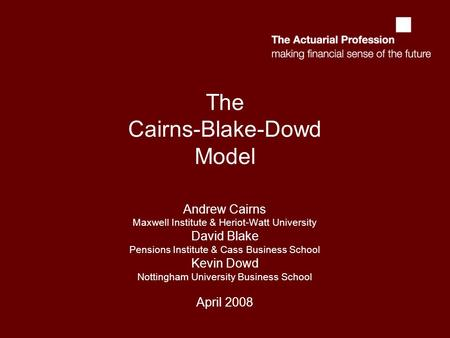 The Cairns-Blake-Dowd Model Andrew Cairns Maxwell Institute & Heriot-Watt University David Blake Pensions Institute & Cass Business School Kevin Dowd Nottingham.