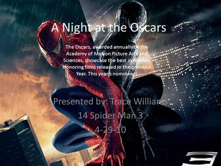 A Night at the Oscars Presented by: Trace Williams 14 Spider Man 3 4-29-10 The Oscars, awarded annually by the Academy of Motion Picture Arts and Sciences,