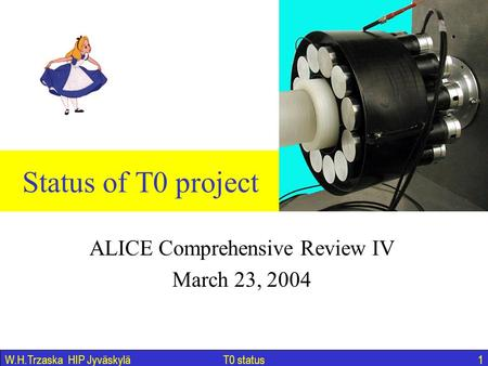 T0 status1W.H.Trzaska HIP Jyväskylä Status of T0 project ALICE Comprehensive Review IV March 23, 2004.