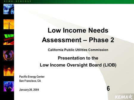 K E M A - X E N E R G Y Low Income Needs Assessment – Phase 2 California Public Utilities Commission Presentation to the Low Income Oversight Board (LIOB)