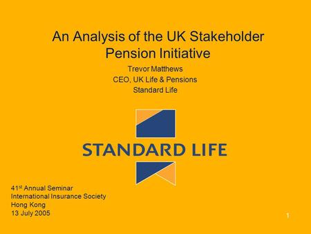 An Analysis of the UK Stakeholder Pension Initiative Trevor Matthews CEO, UK Life & Pensions Standard Life 41 st Annual Seminar International Insurance.