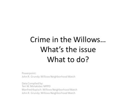 Crime in the Willows… What's the issue What to do? Powerpoint: John R. Grundy: Willows Neighborhood Watch Data Complied by: Teri W. Molakides: MPPD Manfred.