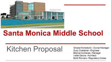 Santa Monica Middle School Kitchen Proposal Ghada Michelle Ali - Owner/Manager Suzy Chalabian - Engineer Blanca Contreras - Manager Ivette Garcia - Architect.