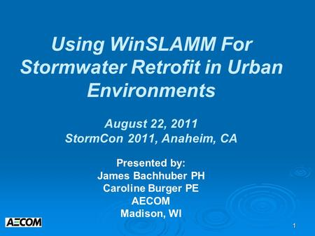 1 Using WinSLAMM For Stormwater Retrofit in Urban Environments August 22, 2011 StormCon 2011, Anaheim, CA Presented by: James Bachhuber PH Caroline Burger.