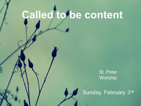 Called to be content St. Peter Worship Sunday, February 3 rd.