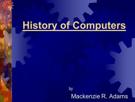 History of Computers Mackenzie R. Adams by. When it was developed IIn 1936, the first programmable computer was made by Konrad Zuse. IIt was called.