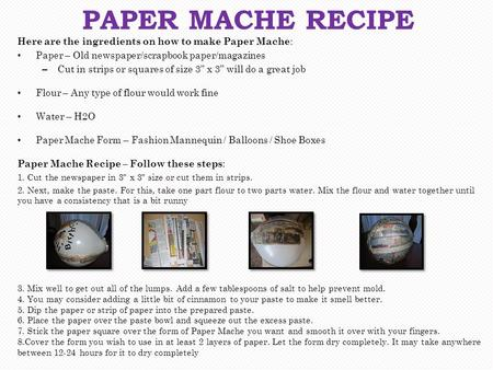 "Here are the ingredients on how to make Paper Mache : Paper – Old newspaper/scrapbook paper/magazines – Cut in strips or squares of size 3"" x 3"" will do."