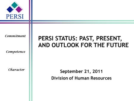 PERSI Commitment Competence Character PERSI STATUS: PAST, PRESENT, AND OUTLOOK FOR THE FUTURE September 21, 2011 Division of Human Resources.