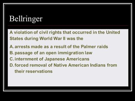 Bellringer A violation of civil rights that occurred in the United States during World War II was the A.arrests made as a result of the Palmer raids B.passage.