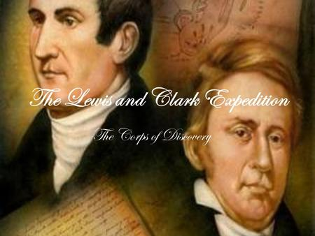 The Lewis and Clark Expedition The Corps of Discovery.