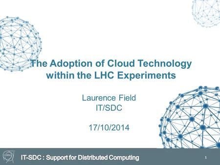 1 The Adoption of Cloud Technology within the LHC Experiments Laurence Field IT/SDC 17/10/2014.