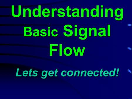Understanding Basic Signal Flow Lets get connected!