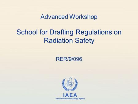IAEA International Atomic Energy Agency Advanced Workshop School for Drafting Regulations on Radiation Safety RER/9/096.