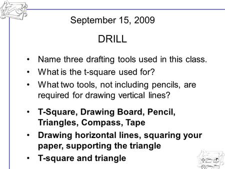 U1- L10 Name three drafting tools used in this class. What is the t-square used for? What two tools, not including pencils, are required for drawing vertical.