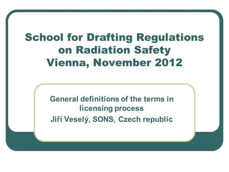 School for Drafting Regulations on Radiation Safety Vienna, November 2012 General definitions of the terms in licensing process Jiří Veselý, SONS, Czech.