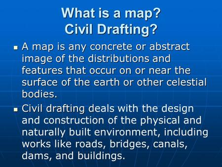 What is a map? Civil Drafting? A map is any concrete or abstract image of the distributions and features that occur on or near the surface of the earth.