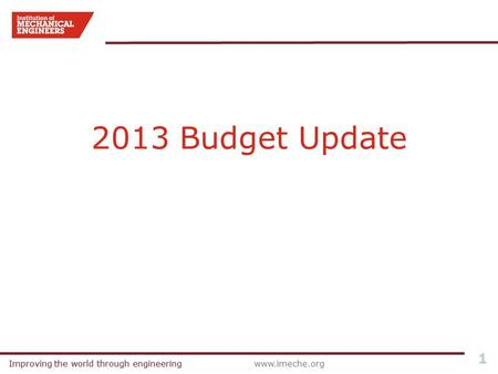 Improving the world through engineeringwww.imeche.orgImproving the world through engineering 1 2013 Budget Update.