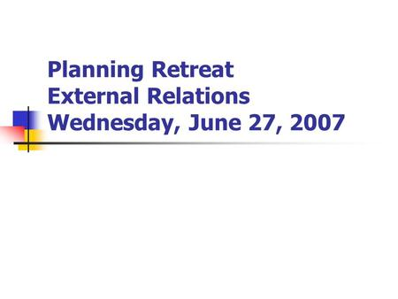 Planning Retreat External Relations Wednesday, June 27, 2007.