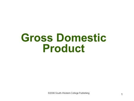 1 Gross Domestic Product ©2006 South-Western College Publishing.