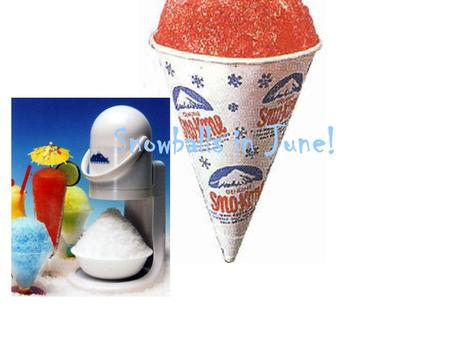 "Snowballs in June!. Business Idea ""Snowball in June is a business that sells snow comes in the summer months through the school store to students in Largo."