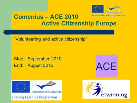 "Comenius – ACE 2010 Active Citizenship Europe ""Volunteering and active citizenship"" Start: September 2010 End: August 2012 ACE."