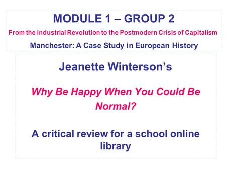 Jeanette Winterson's Why Be Happy When You Could Be Normal? A critical review for a school online library MODULE 1 – GROUP 2 From the Industrial Revolution.