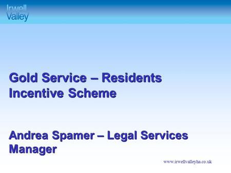 Www.irwellvalleyha.co.uk Gold Service – Residents Incentive Scheme Andrea Spamer – Legal Services Manager.