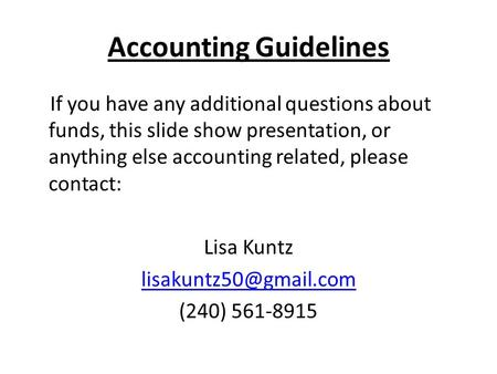 Accounting Guidelines If you have any additional questions about funds, this slide show presentation, or anything else accounting related, please contact: