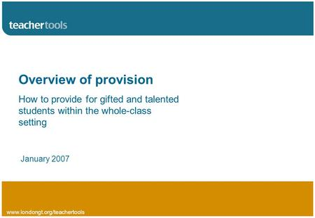 Www.londongt.org/teachertools Overview of provision How to provide for gifted and talented students within the whole-class setting January 2007.