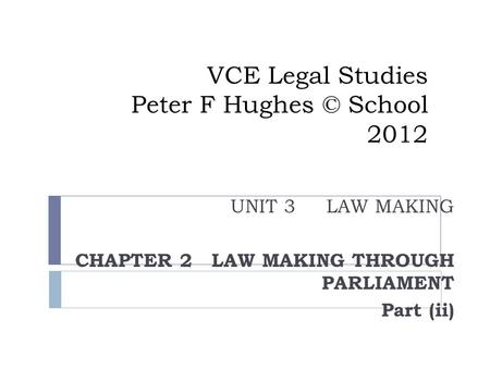 UNIT 3 LAW MAKING CHAPTER 2 LAW MAKING THROUGH PARLIAMENT Part (ii) VCE Legal Studies Peter F Hughes © School 2012.