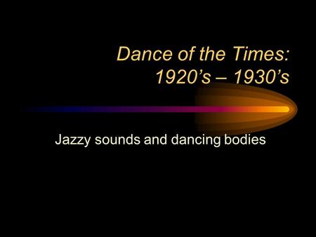 Dance of the Times: 1920's – 1930's Jazzy sounds and dancing bodies.