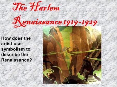 The Harlem Renaissance 1919-1929 How does the artist use symbolism to describe the Renaissance?