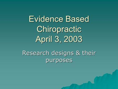 Evidence Based Chiropractic April 3, 2003 Research designs & their purposes.