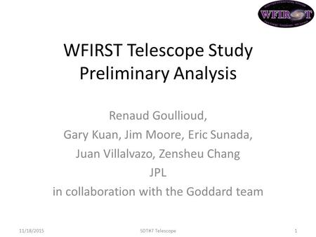 WFIRST Telescope Study Preliminary Analysis Renaud Goullioud, Gary Kuan, Jim Moore, Eric Sunada, Juan Villalvazo, Zensheu Chang JPL in collaboration with.