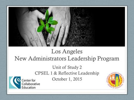 Los Angeles New Administrators Leadership Program Unit of Study 2 CPSEL 1 & Reflective Leadership October 1, 2015.