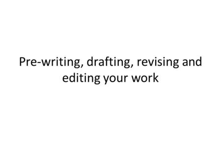Pre-writing, drafting, revising and editing your work.