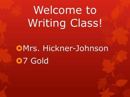 Welcome to Writing Class!  Mrs. Hickner-Johnson  7 Gold.