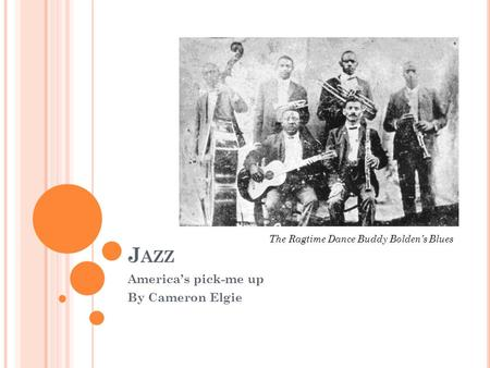 J AZZ America's pick-me up By Cameron Elgie The Ragtime Dance Buddy Bolden's Blues.