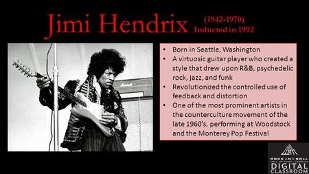(1942-1970) Inducted in 1992 Born in Seattle, Washington A virtuosic guitar player who created a style that drew upon R&B, psychedelic rock, jazz, and.