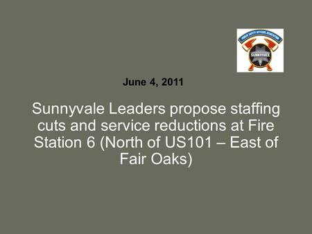 Sunnyvale Leaders propose staffing cuts and service reductions at Fire Station 6 (North of US101 – East of Fair Oaks) June 4, 2011.